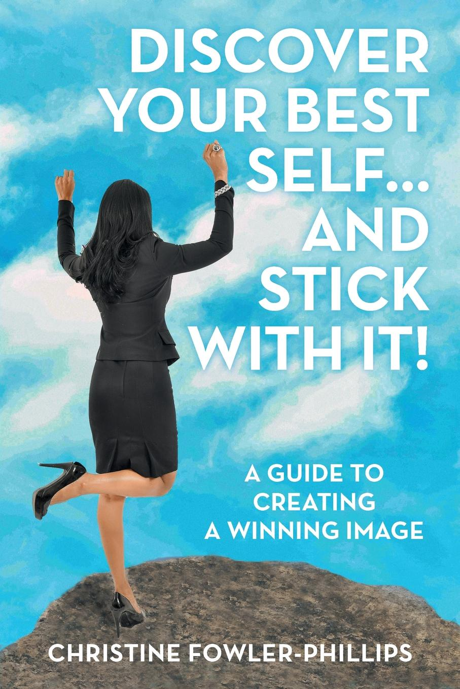 Christine Fowler-Phillips Discover Your Best Self ... and Stick with It.. A Guide to Creating a Winning Image between self and others