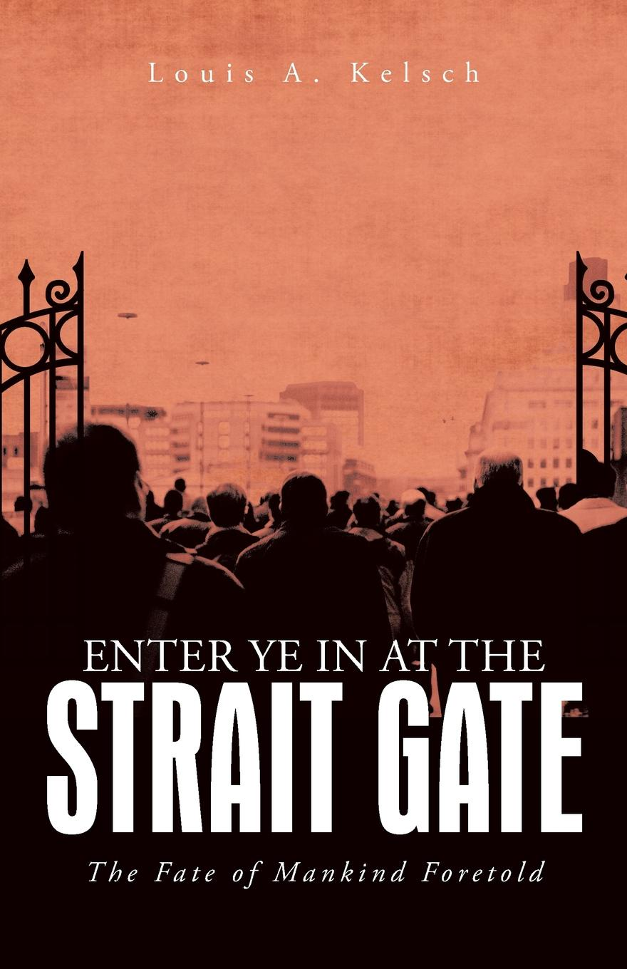 Louis a. Kelsch Enter Ye in at the Strait Gate. The Fate of Mankind Foretold jennings arthur charles ecclesia anglicana a history of the church of christ in england