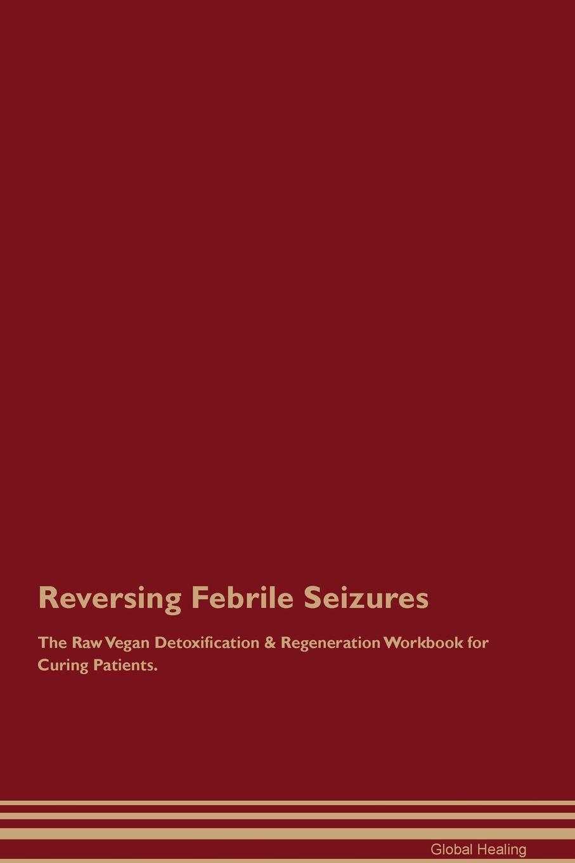 Global Healing Reversing Febrile Seizures The Raw Vegan Detoxification . Regeneration Workbook for Curing Patients