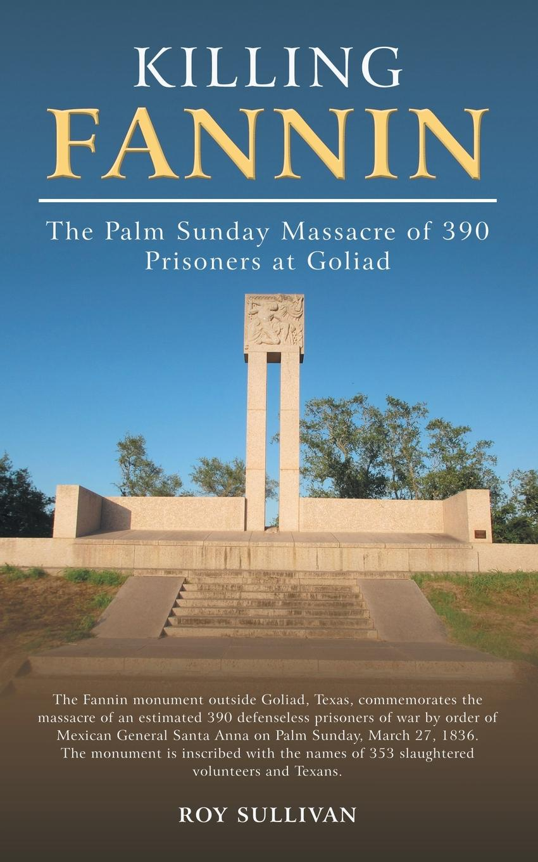 Roy Sullivan Killing Fannin. The Palm Sunday Massacre of 390 Prisoners at Goliad the killing 2