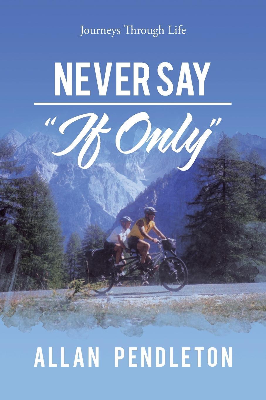 Allan Pendleton Never Say If Only. Journeys Through Life