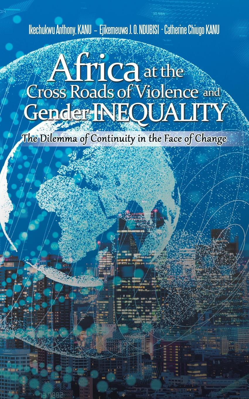 Ikechukwu Anthony KANU, Ejikemeuwa J. O. NDUBISI PhD, Catherine Chiugo KANU Africa at the Cross Roads of Violence and Gender Inequality. The Dilemma of Continuity in the Face of Change цена 2017