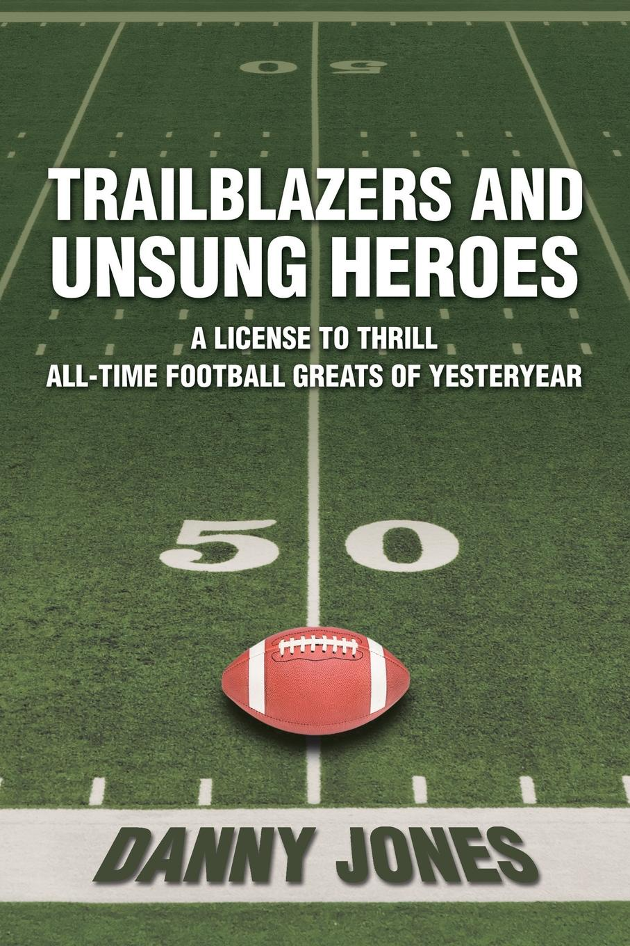 Danny Jones Trailblazers and Unsung Heroes. A License to Thrill All-Time Football Greats of Yesteryear