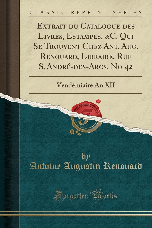 Antoine Augustin Renouard. Extrait du Catalogue des Livres, Estampes, .C. Qui Se Trouvent Chez Ant. Aug. Renouard, Libraire, Rue S. Andre-des-Arcs, No 42. Vendemiaire An XII (Classic Reprint)