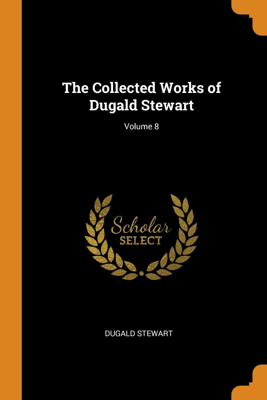 Dugald Stewart The Collected Works of Dugald Stewart; Volume 8 dugald stewart the works vol 6