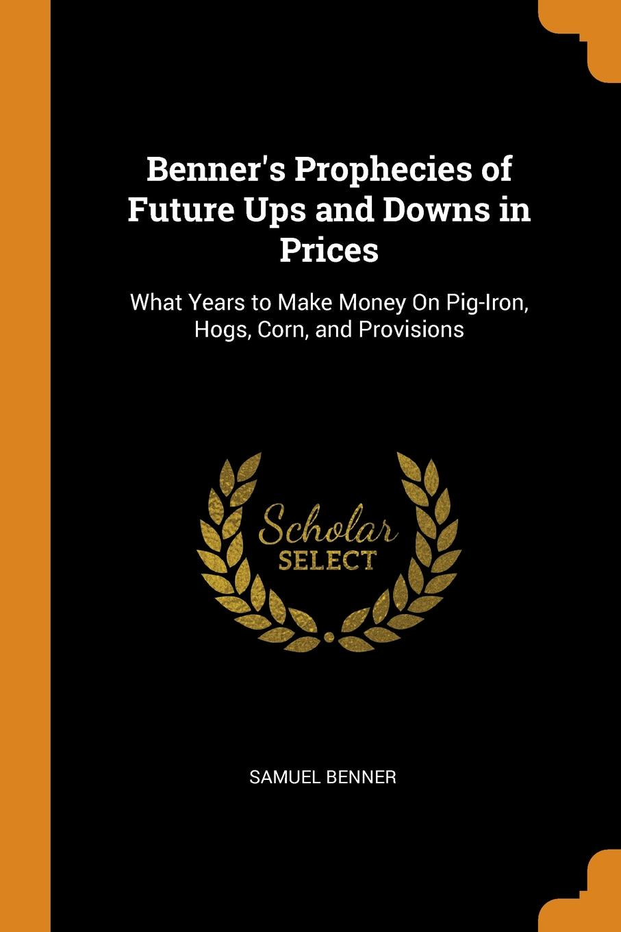 Benner.s Prophecies of Future Ups and Downs in Prices. What Years to Make Money On Pig-Iron, Hogs, Corn, and Provisions This work has been selected by scholars as being culturally important...