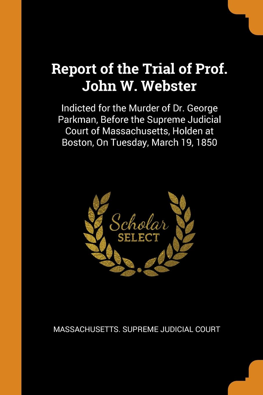 Report-of-the-Trial-of-Prof-John-W-Webster-Indicted-for-the-Murder-of-Dr-George-Parkman-Before-the-Supreme-Judicial-Court-of-Massachusetts-Holden-at-B