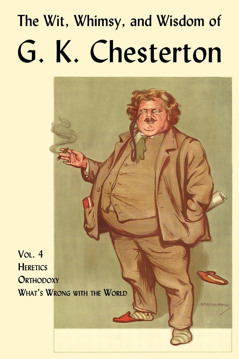 G. K. Chesterton The Wit, Whimsy, and Wisdom of G. K. Chesterton, Volume 4. Heretics, Orthodoxy, What.s Wrong with the World