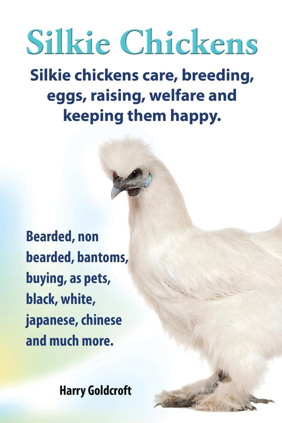 Harry Goldcroft . Silkie Chickens. Silkie Chickens Care, Breeding, Eggs, Raising, Welfare and Keeping Them Happy, Bearded, Non Bearded, Bantoms, Buying, as Pets, Blac pammy riggs keeping chickens for dummies