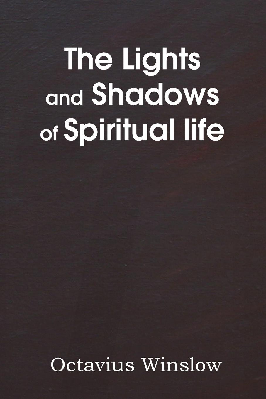 Octavius Winslow The Lights and Shadows of Spiritual Life james caleb mcintosh the coming crisis and second coming of christ in the spring of 1884 microform