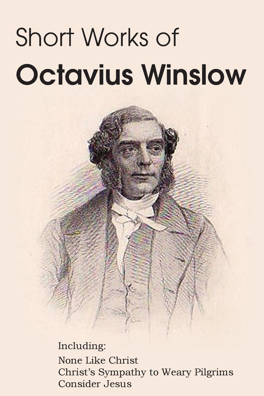 Octavius Winslow Short Works of Octavius Winslow - None Like Christ, Christ.s Sympathy to Weary Pilgrims, Consider Jesus frothingham octavius brooks the cradle of the christ a study in primitive christianity