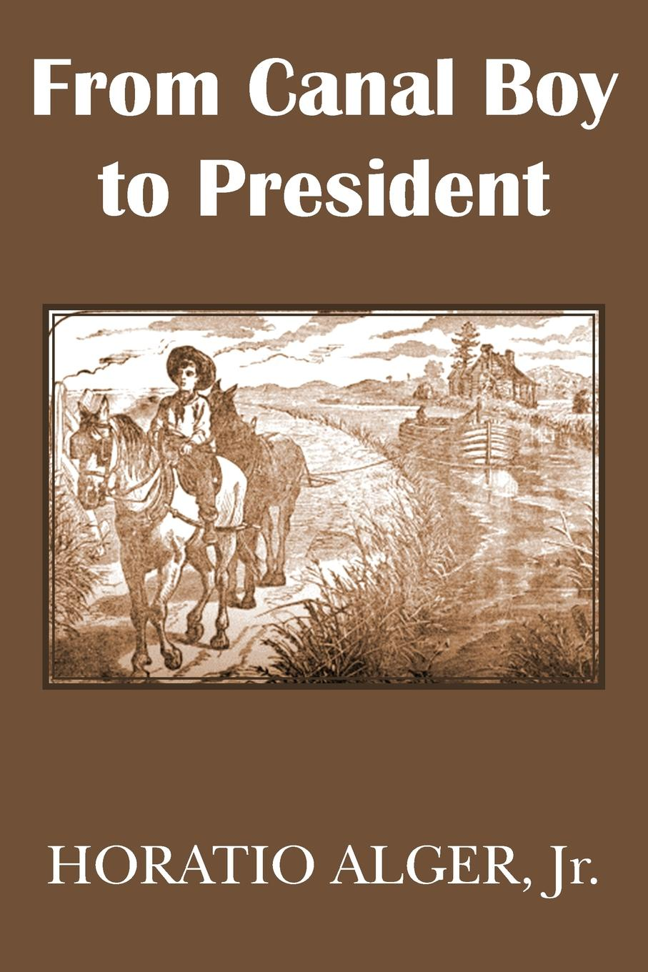 Horatio Jr. Alger From Canal Boy to President or the Boyhood and Manhood of James A. Garfield biography of a germ