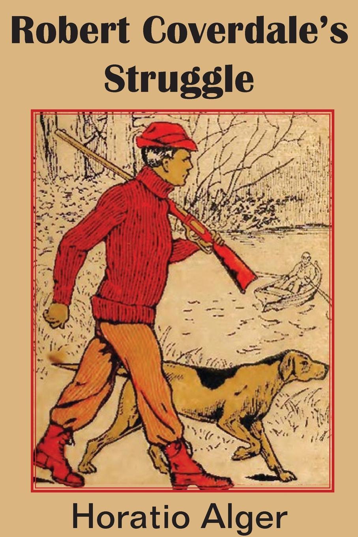Horatio Jr. Alger Robert Coverdale.s Struggle alger horatio jr a cousin s conspiracy or a boy s struggle for an inheritance