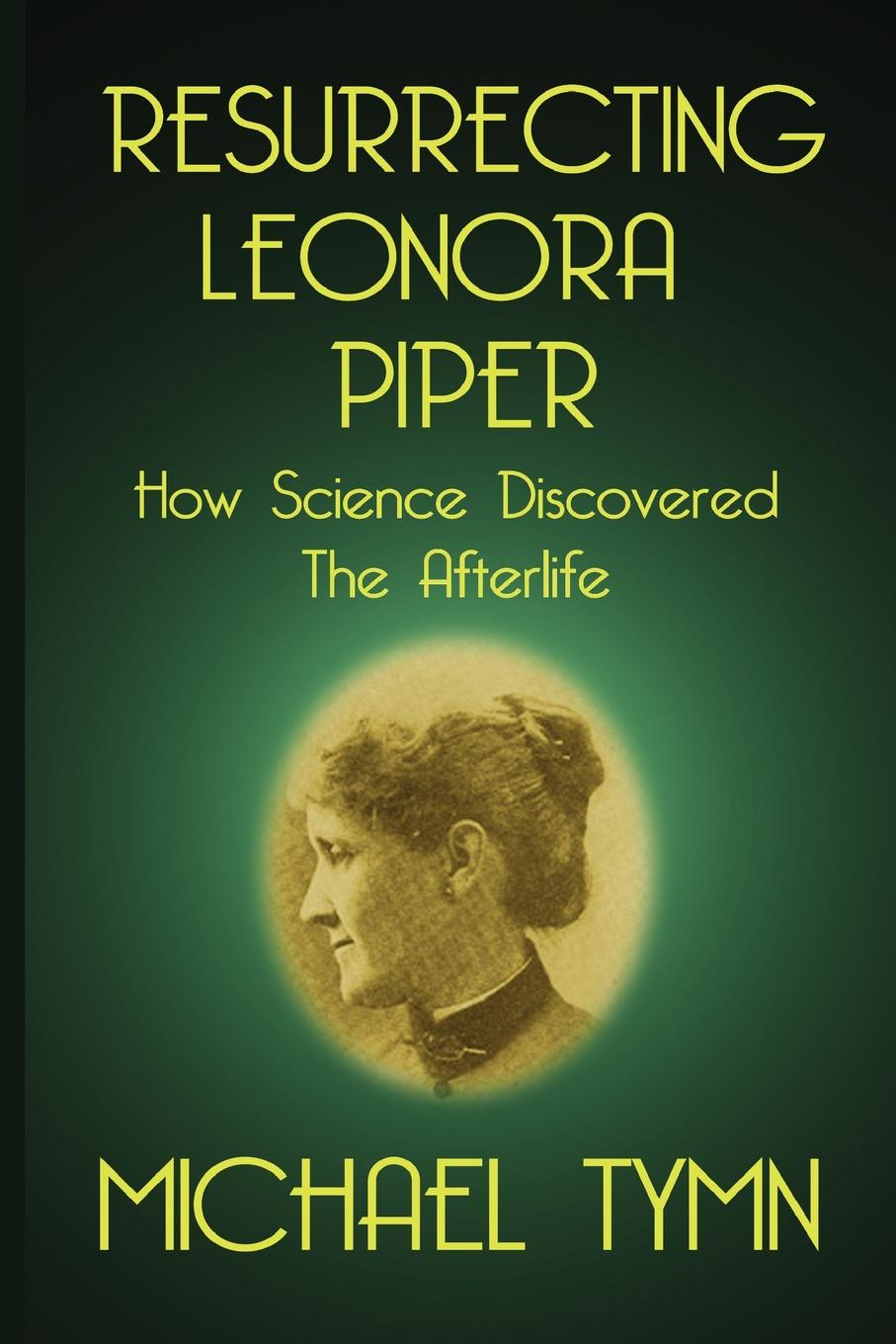 Michael Tymn Resurrecting Leonora Piper. How Science Discovered the Afterlife michael p wright world crusade in the 21st century a book inspired by god