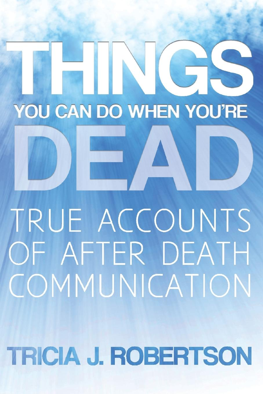 Tricia J. Robertson Things You Can Do When You.re Dead.. True Accounts of After Death Communication and you will know us by the trail of dead and you will know us by the trail of dead worlds apart