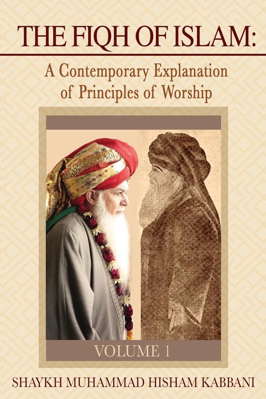 Shaykh Muhammad Hisham Kabbani The Fiqh of Islam. A Contemporary Explanation of Principles of Worship, Volume 1 shaykh mufti muhammad ubaidullah al asaadi fiqh waliullahi by shaykh mufti muhammad ubaidullah al asaadi