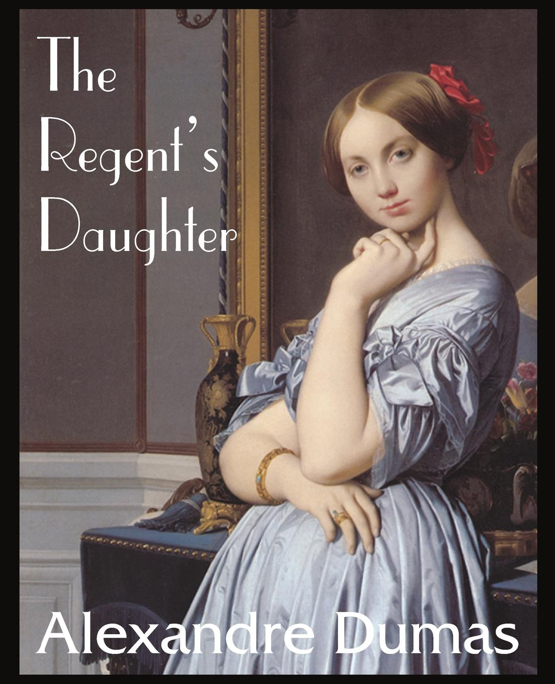 Александр Дюма The Regent.s Daughter александр дюма the she wolves of machecoul to which is added the corsican brothers volume 2