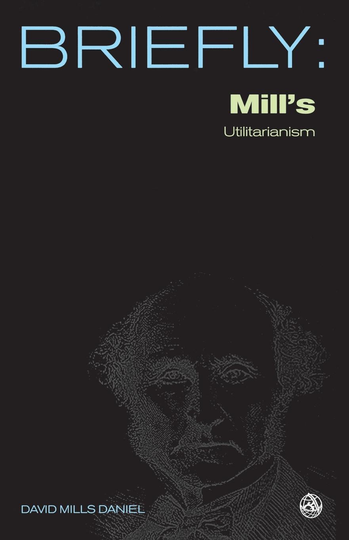 David Mills Daniel John Stuart Mill.s Utilitarianism john denney the mill book 1