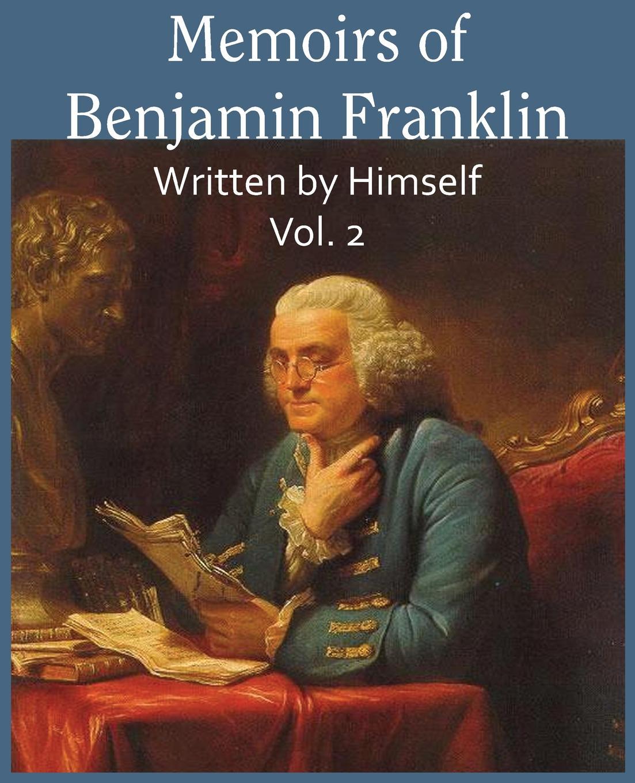 Benjamin Franklin Memoirs of Benjamin Franklin; Written by Himself Vol. 2 benjamin wisner memoirs of the late mrs susan huntington