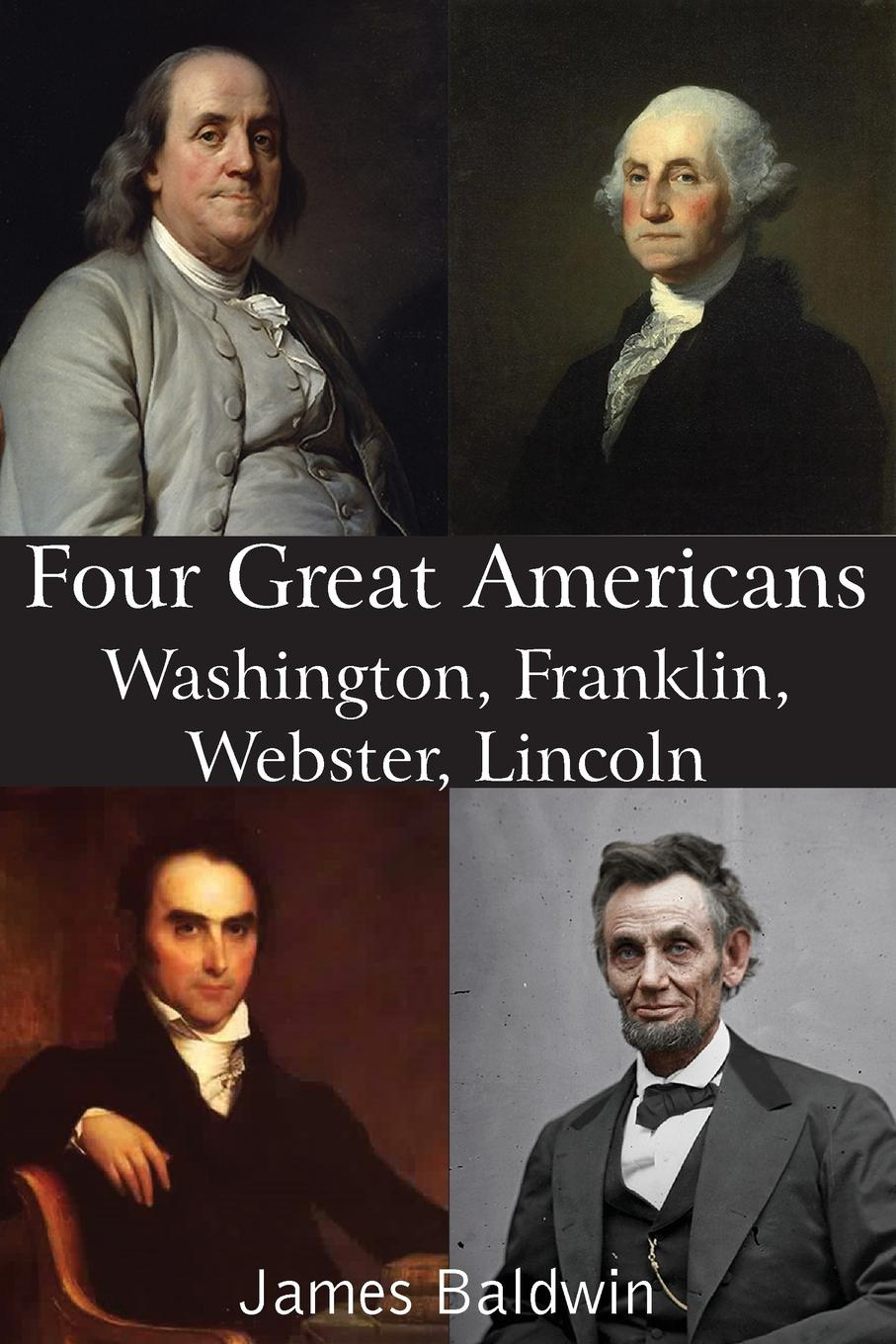 James Baldwin Four Great Americans Washington, Franklin, Webster, Lincoln george washington warren governor winthrop s return to boston an interview with a great character