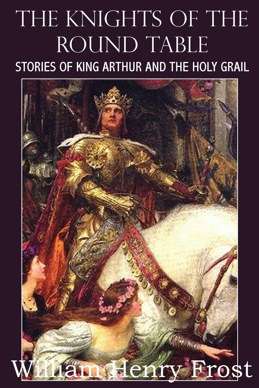 купить William Henry Frost The Knights of the Round Table, Stories of King Arthur and the Holy Grail по цене 1227 рублей