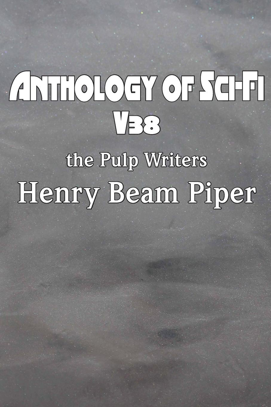 Henry Beam Piper Anthology of Sci-Fi V38, the Pulp Writers - Henry Beam Piper stories from the world of tomorrow