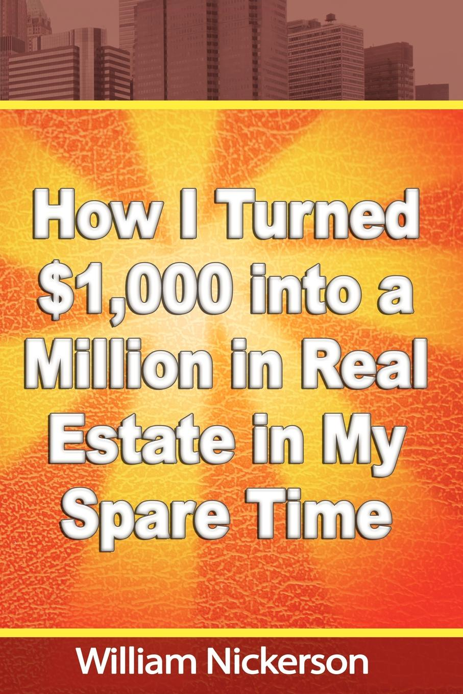 William Nickerson How I Turned .1,000 into a Million in Real Estate in My Spare Time tyler hicks g 209 fast spare time ways to build zero cash into 7 figures a year in real estate