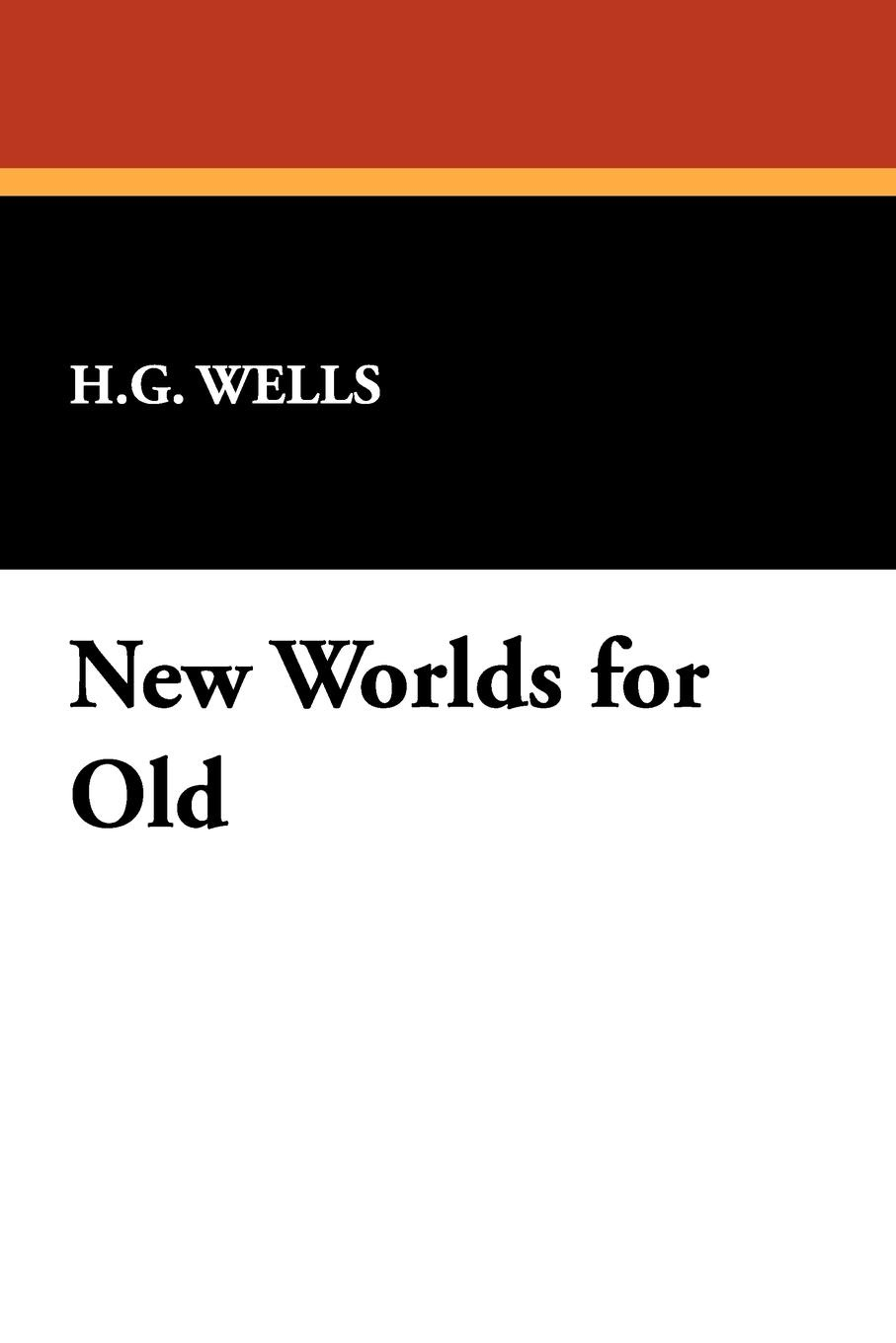 H. G. Wells New Worlds for Old h g wells