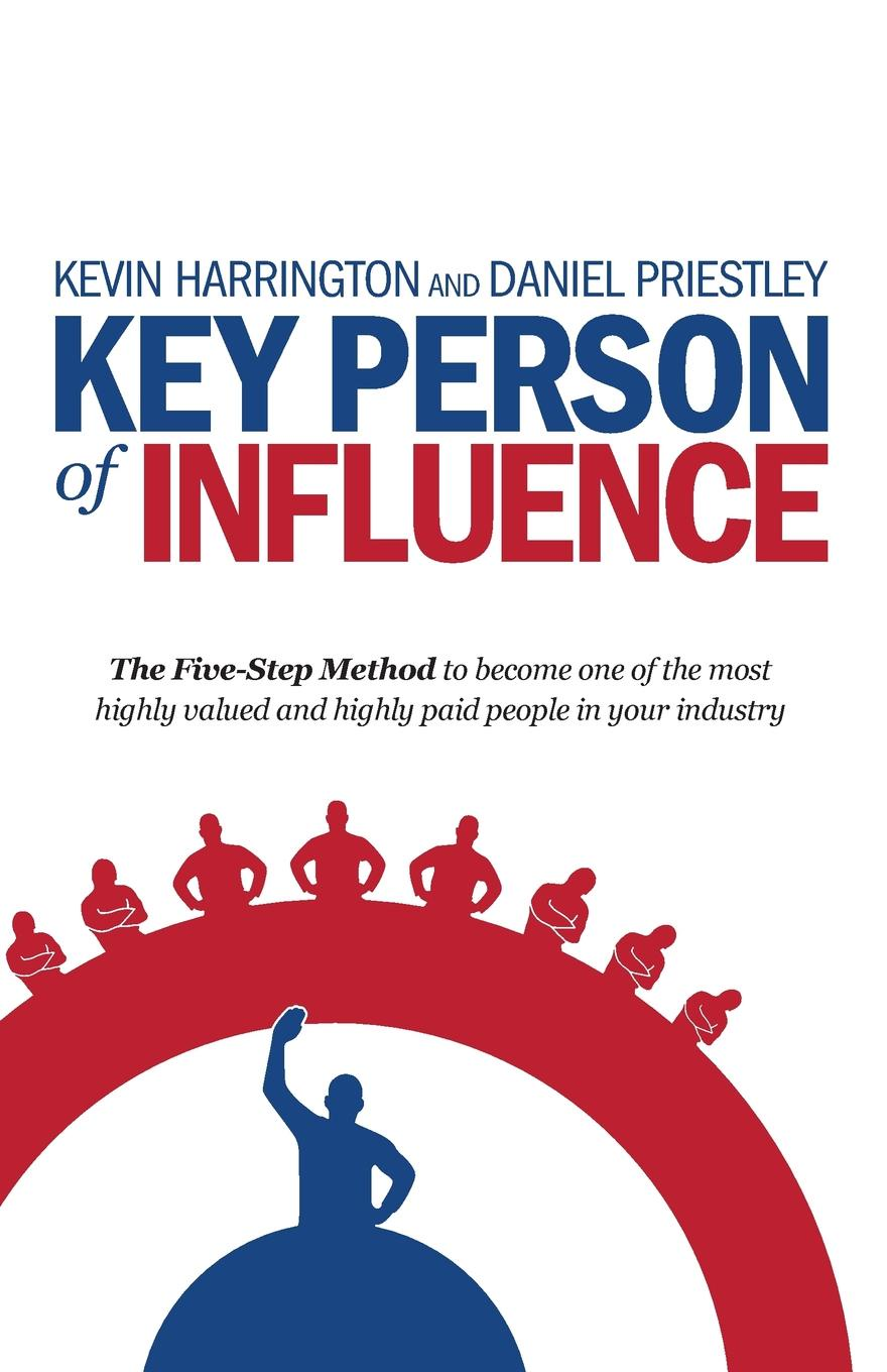 Key Person of Influence. The Five-Step Method to Become One of the Most Highly Valued and Highly Paid People in Your Industry