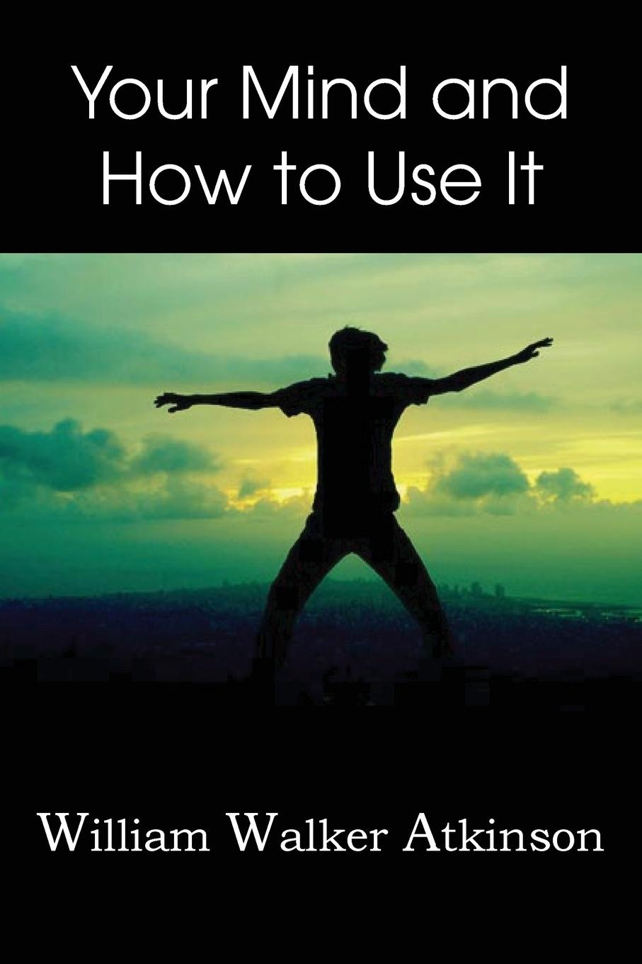 William Walker Atkinson Your Mind and How to Use It, how the mind works