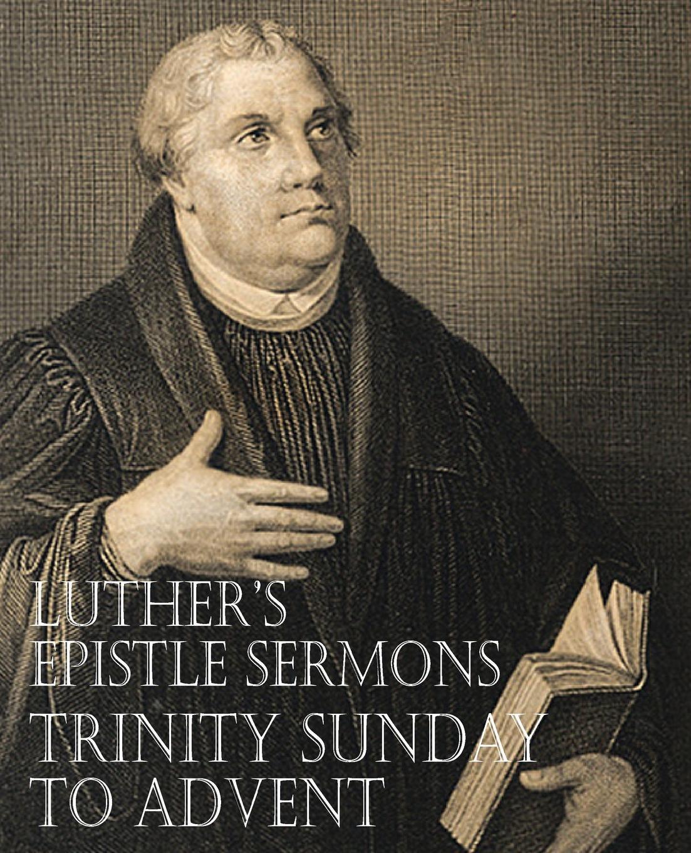 Martin Luther, John Nicholas Lenker Luther.s Epistle Sermons Vol. III - Trinity Sunday to Advent john rowland west parish sermons for the advent and christmas seasons