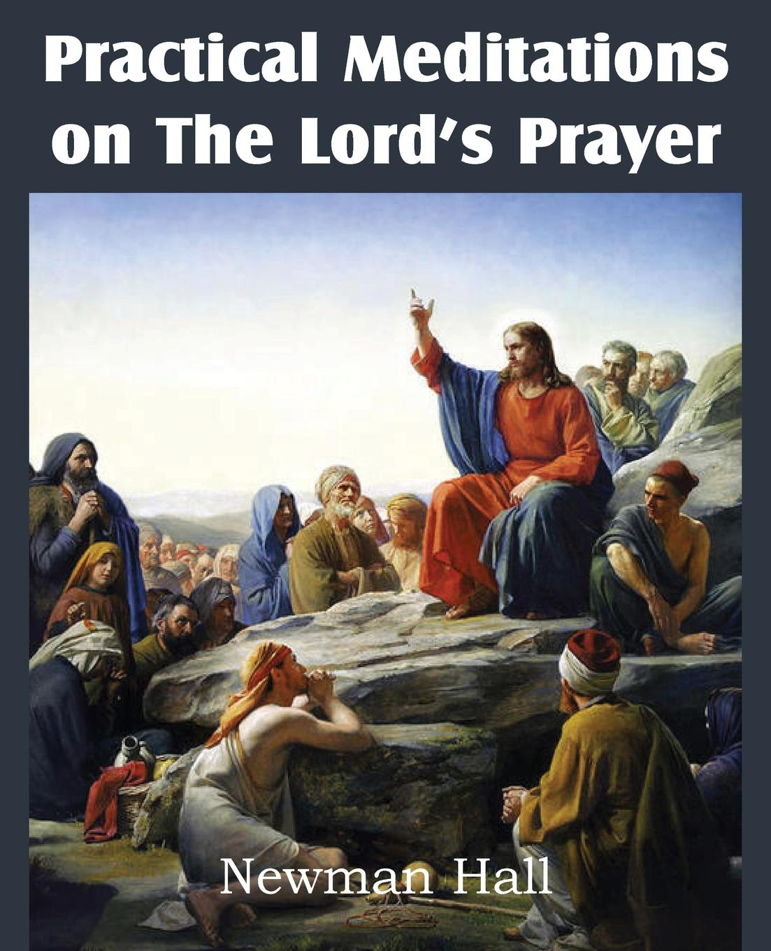 Newman Hall Practical Meditations on the the Lord.s Prayer m alburger the lord s prayer op 5
