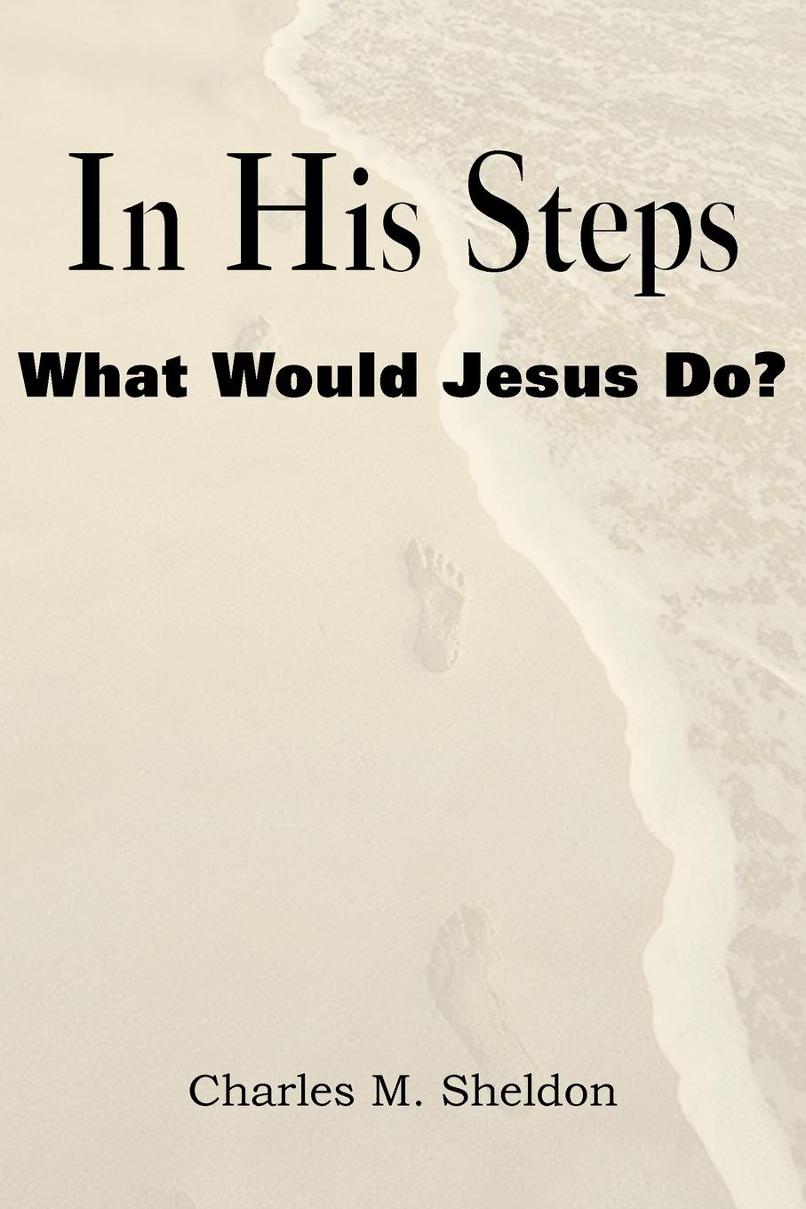 Charles Monroe Sheldon In His Steps, What Would Jesus Do.