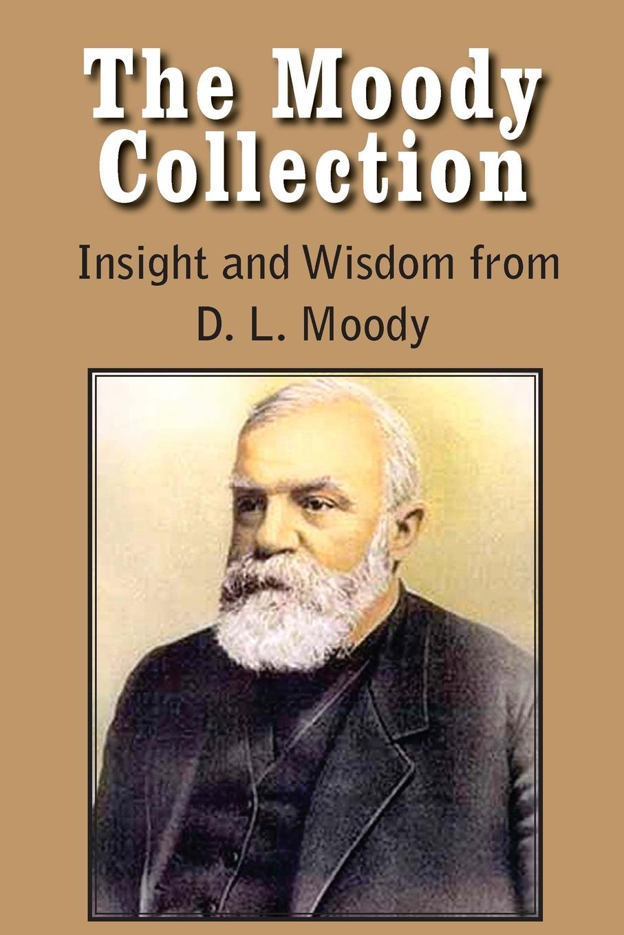 Dwight Lyman Moody The Moody Collection, Insight and Wisdom from D. L. Moody - That Gospel Sermon on the Blessed Hope, Sovereign Grace, Sowing and Reaping, the Way to Go недорго, оригинальная цена