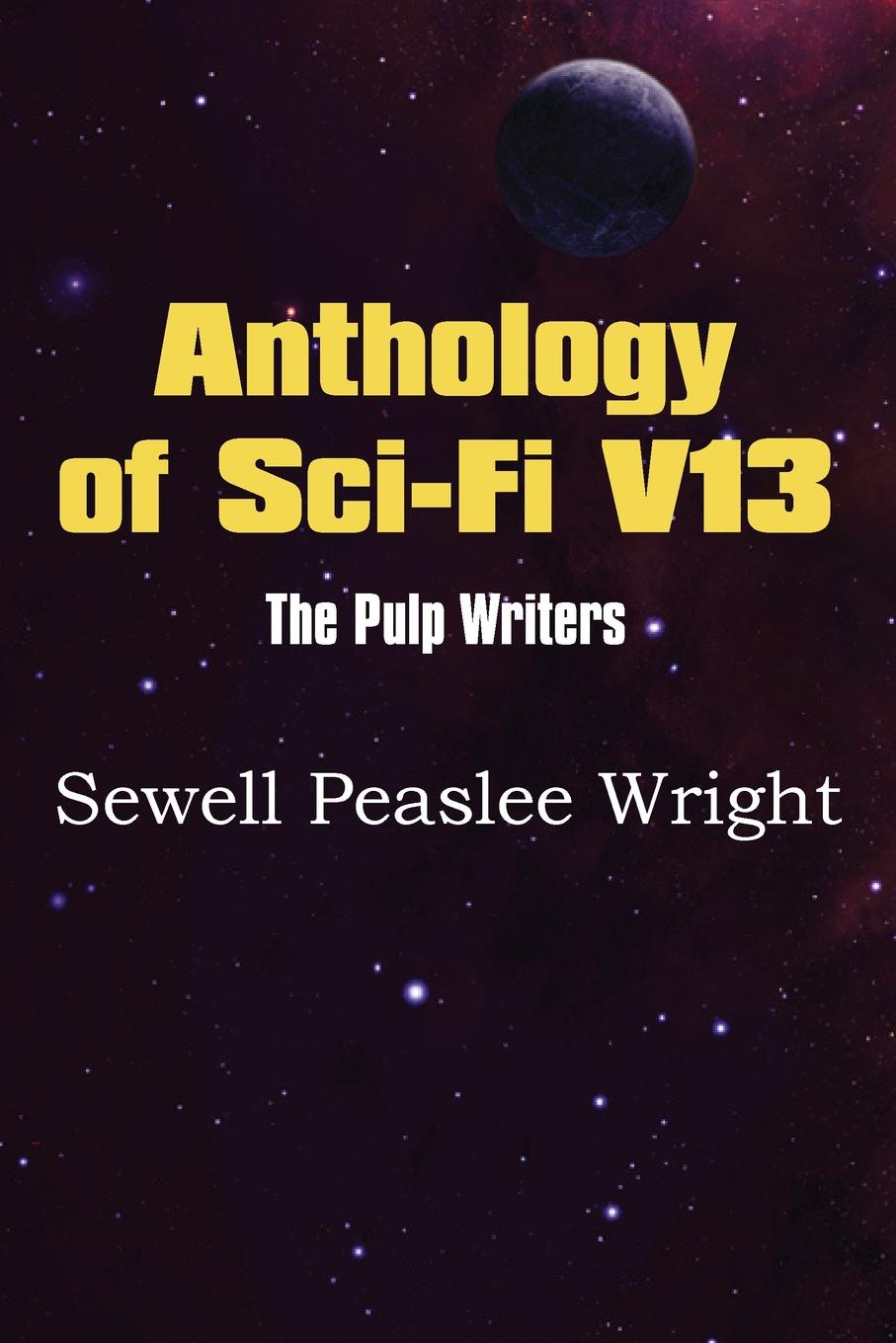Sewell Peaslee Wright Anthology of Sci-Fi V13, the Pulp Writers - Sewell Peaslee Wright sewell a black beauty