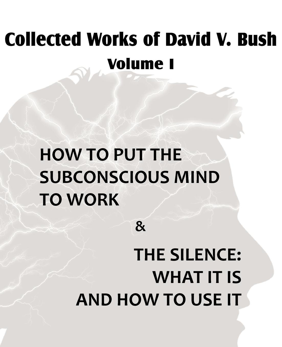David V. Bush Collected Works of David V. Bush Volume I - How to put the Subconscious Mind to Work . The Silence how to free your mind