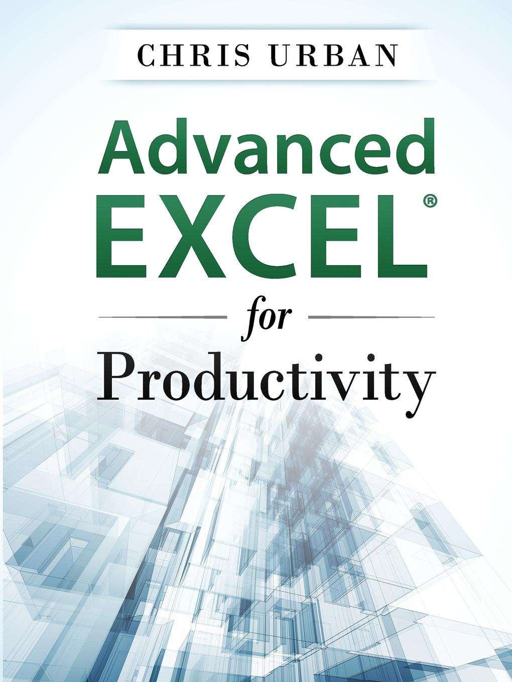 Chris Urban Advanced Excel for Productivity k proctor scott building financial models with microsoft excel a guide for business professionals