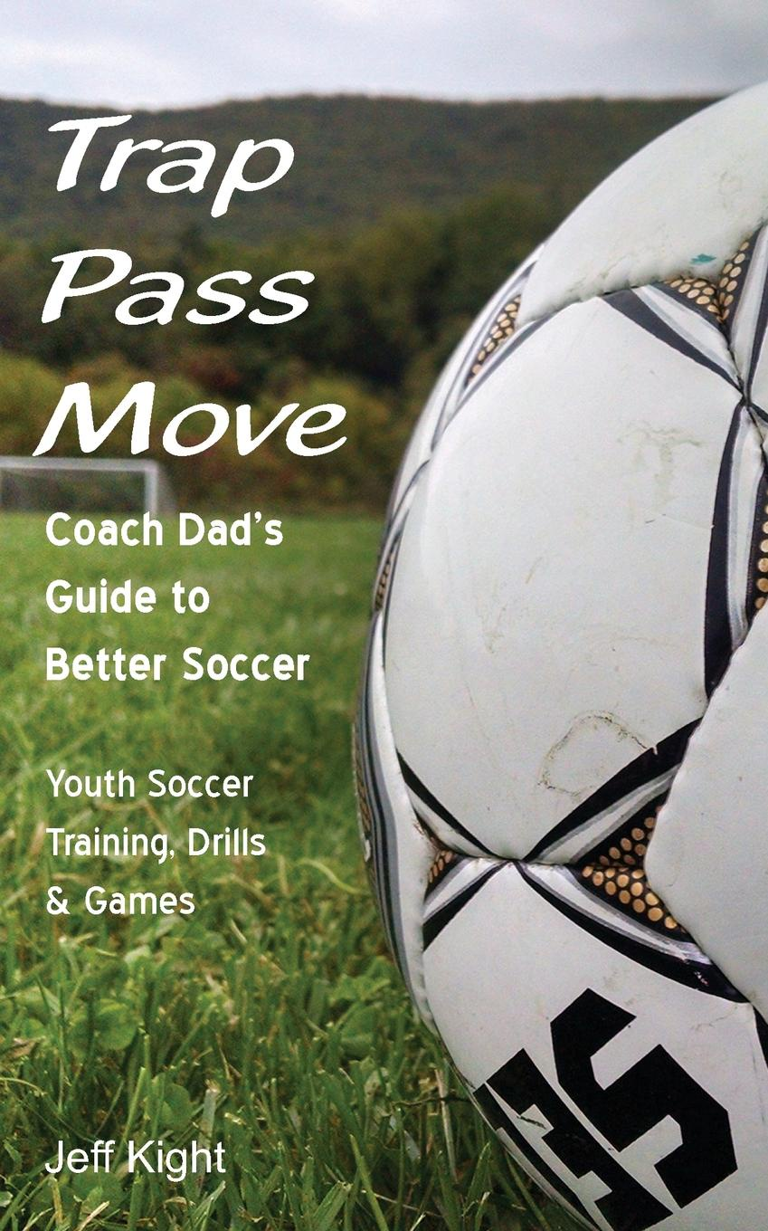 Jeff Kight Trap - Pass - Move, Coach Dad.s Guide to Better Soccer. Youth Soccer Training, Drills . Games jerry acuff stop acting like a seller and start thinking like a buyer improve sales effectiveness by helping customers buy