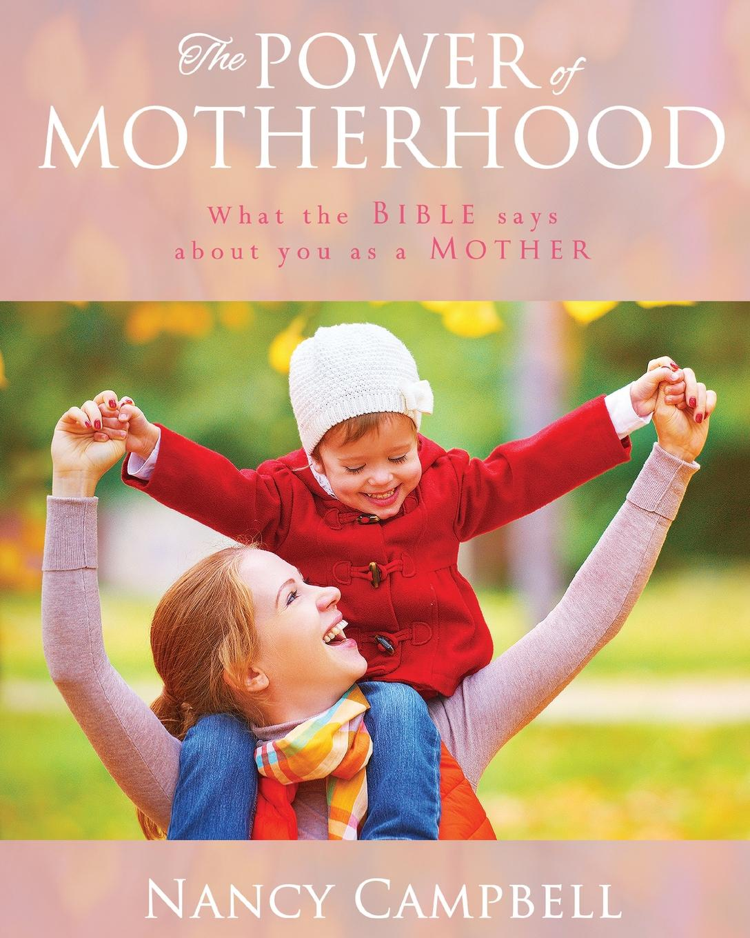 Nancy Campbell The Power of Motherhood. What the Bible says about Mothers motherhood