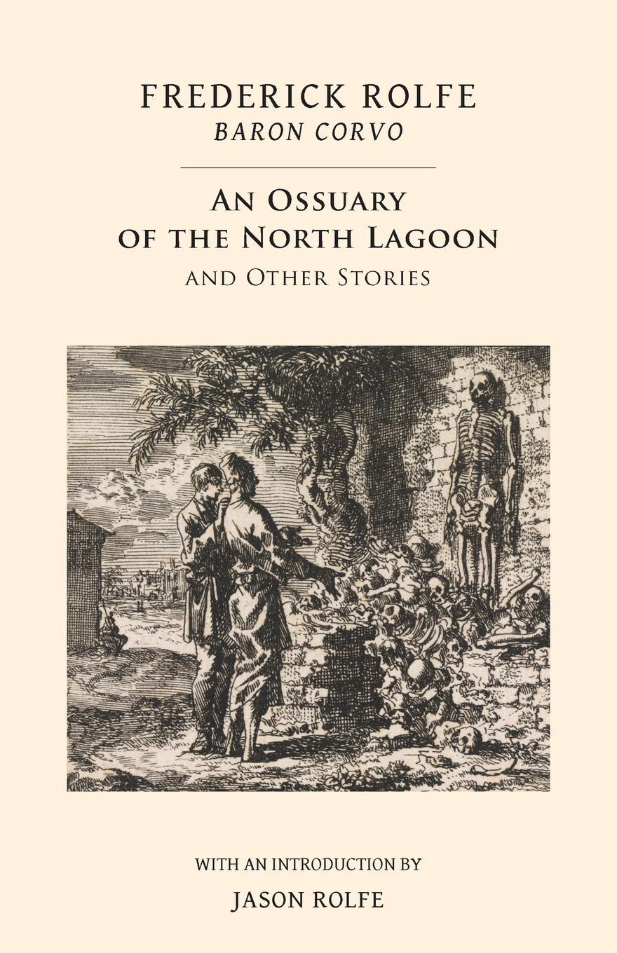 Frederick Rolfe, Baron Corvo An Ossuary of the North Lagoon. and Other Stories tales of the peculiar