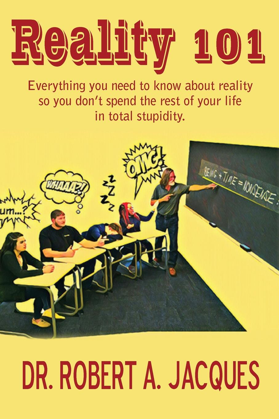Dr. Robert Jacques REALITY 101. Everything you need to know about reality so you don.t spend the rest of your life in total stupidity