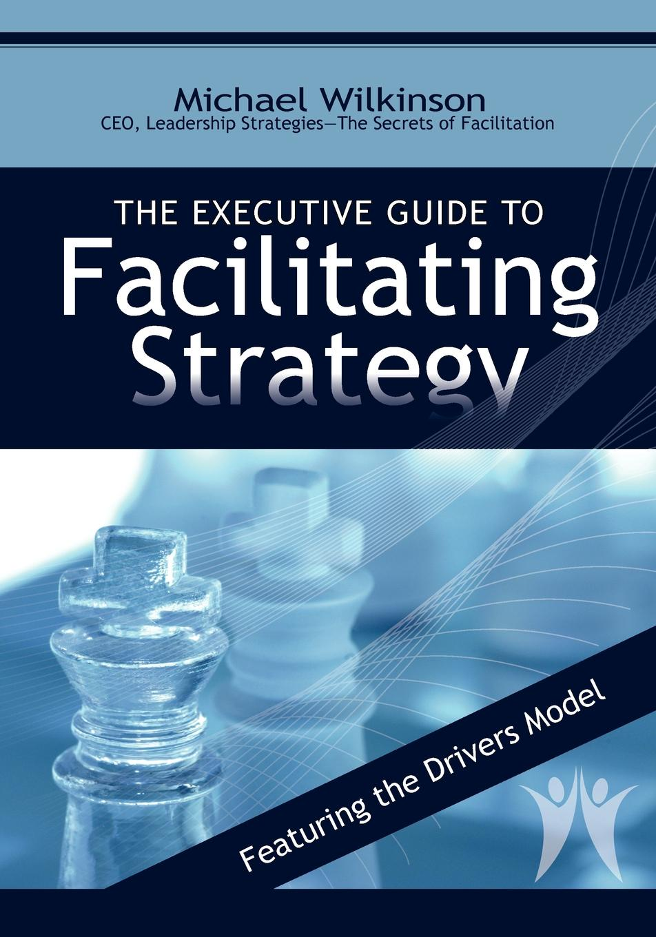 Michael Wilkinson The Executive Guide to Facilitating Strategy erica olsen strategic planning kit for dummies