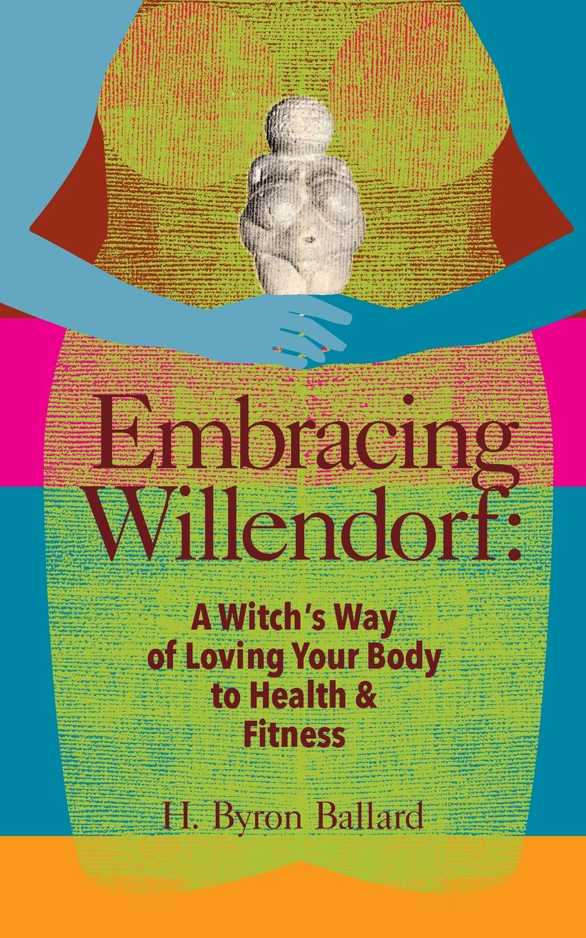 H. Byron Ballard Embracing Willendorf. A Witch.s Way of Loving Your Body to Health and Fitness kevin r foley iwawo discovering and loving your life journey