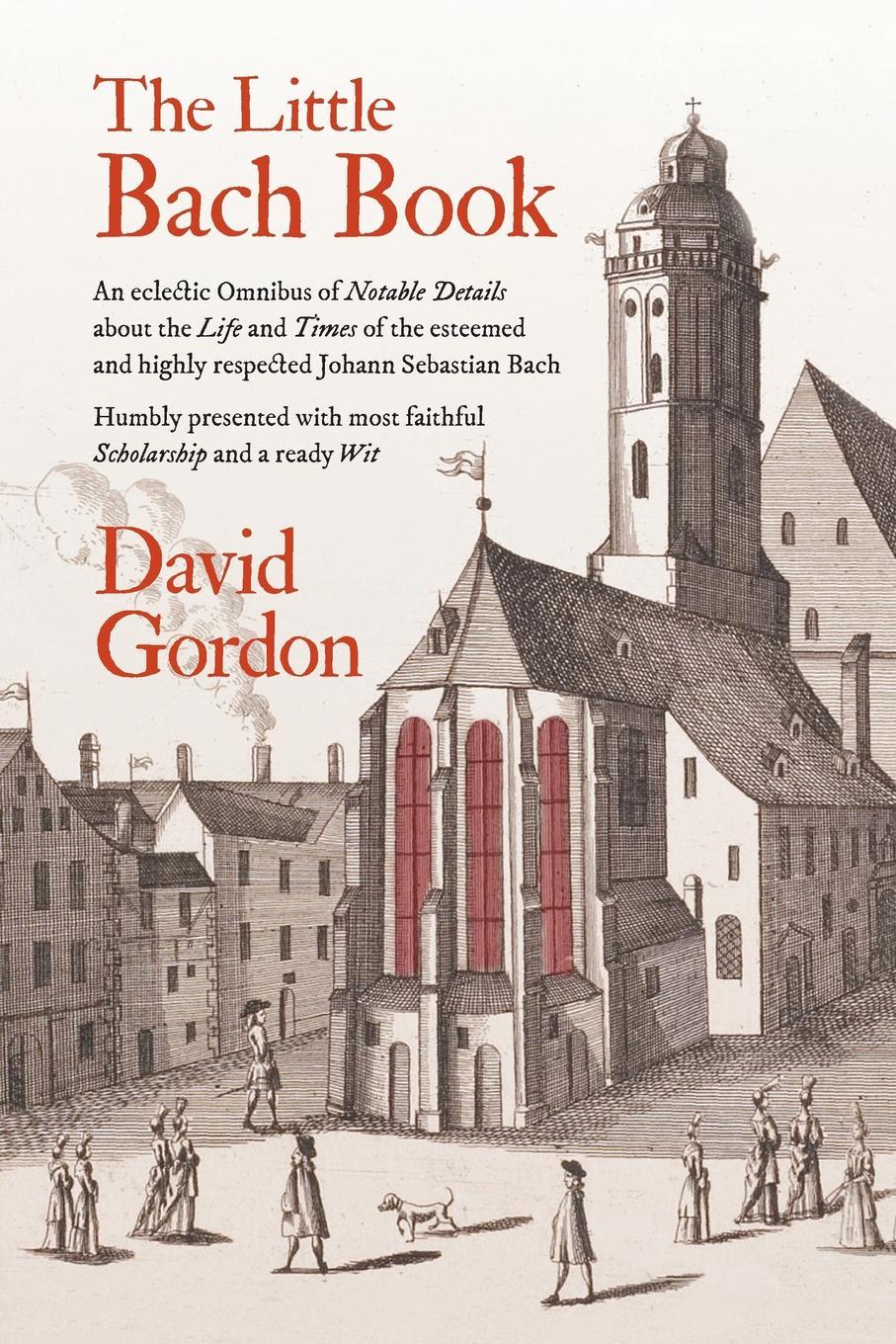 David J Gordon The Little Bach Book. An eclectic Omnibus of Notable Details about the Life and Times of the esteemed and highly respected Johann Sebastian Bach bach