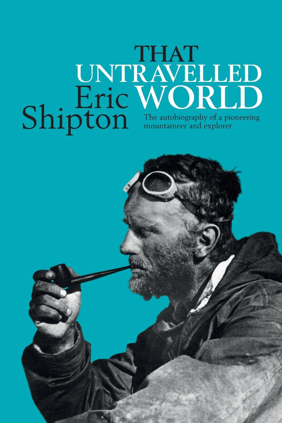 Eric Shipton That Untravelled World. The autobiography of a pioneering mountaineer and explorer eric shipton everest 1951 the mount everest reconnaissance expedition 1951