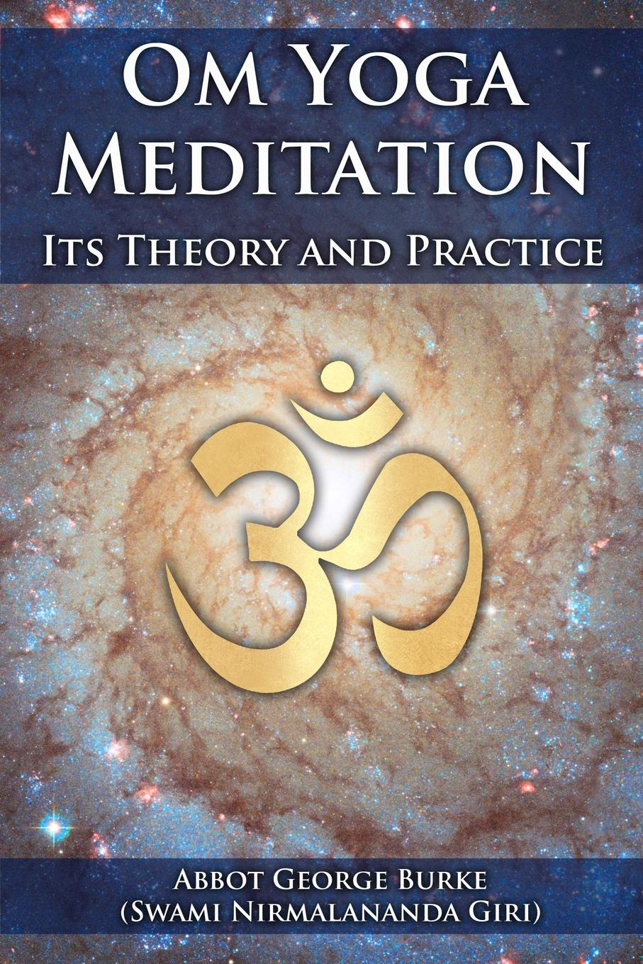 Abbot George Burke Om Yoga Meditation. Its Theory and Practice nancy liebler ph d healing depression the mind body way creating happiness with meditation yoga and ayurveda