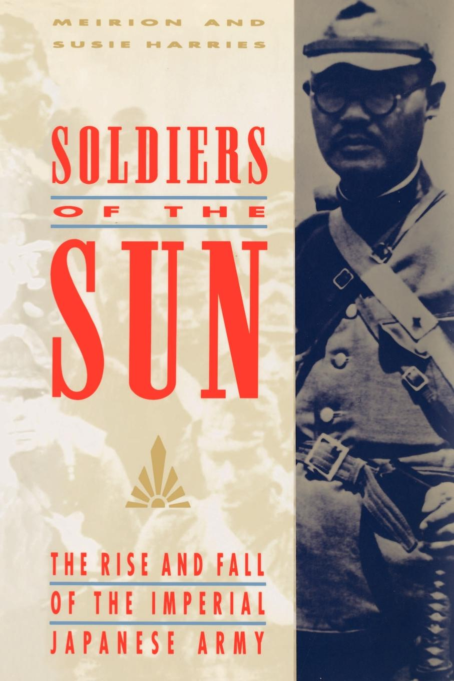 лучшая цена Meirion Harries, Susie Harries, Susie Harris and Meirion Harris Soldiers of the Sun. The Rise and Fall of the Imperial Japanese Army
