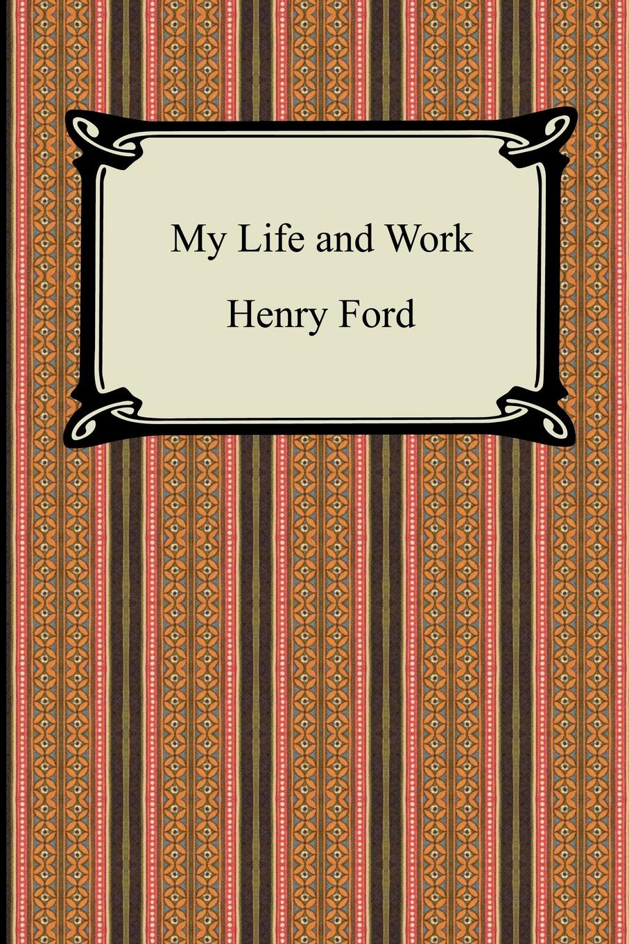 Henry Ford My Life and Work (The Autobiography of Henry Ford) my american