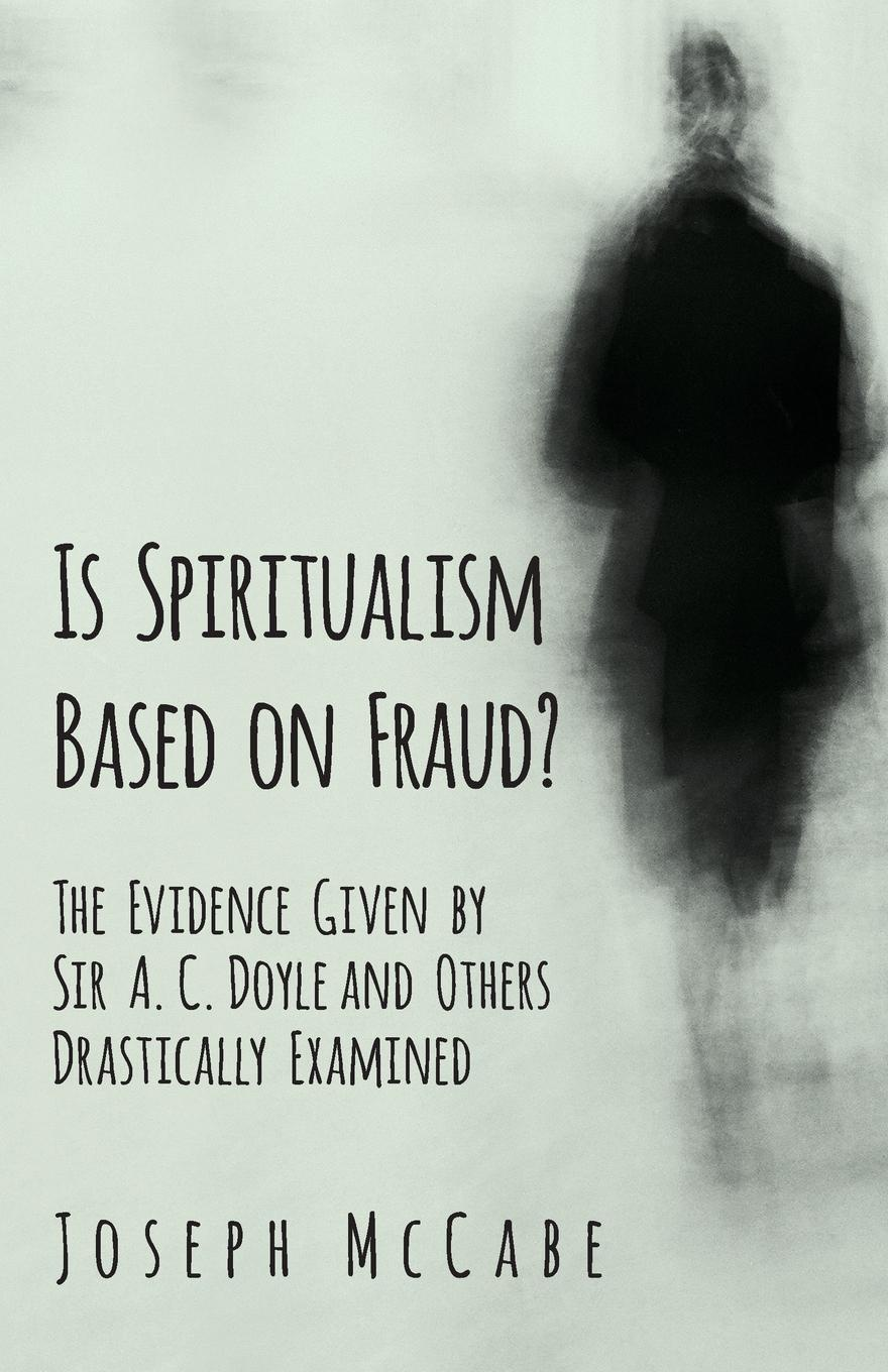Joseph McCabe Is Spiritualism Based on Fraud. - The Evidence Given by Sir A. C. Doyle and Others Drastically Examined a c doyle the history of the spiritualism