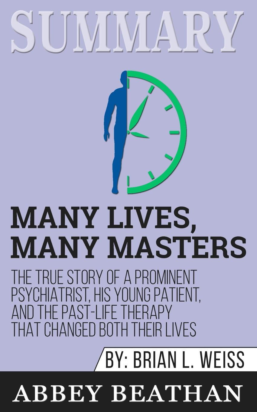 Abbey Beathan Summary of Many Lives, Many Masters. The True Story of a Prominent Psychiatrist, His Young Patient, and the Past-Life Therapy That Changed Both Their Lives by Brian L. Weiss brian ogawa a river to live by the 12 life principles of morita therapy